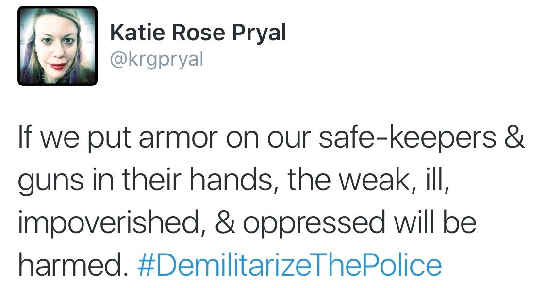 "Image Alt-Text: A screen-capture of a tweet from my account, @krgpryal: ""If we put armor on our safe-keepers & guns in their hands, the weak, ill, impoverished, & oppressed will be harmed. #DemilitarizeThePolice"